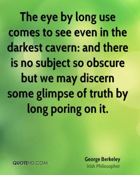 The eye by long use comes to see even in the darkest cavern: and there is no subject so obscure but we may discern some glimpse of truth by long poring on it.