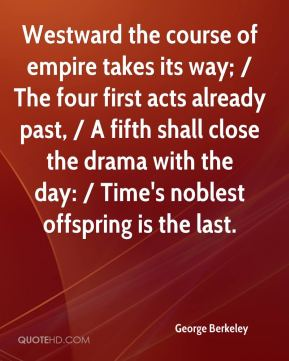 George Berkeley - Westward the course of empire takes its way; / The four first acts already past, / A fifth shall close the drama with the day: / Time's noblest offspring is the last.