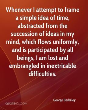 George Berkeley - Whenever I attempt to frame a simple idea of time, abstracted from the succession of ideas in my mind, which flows uniformly, and is participated by all beings, I am lost and embrangled in inextricable difficulties.