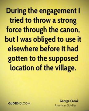 George Crook - During the engagement I tried to throw a strong force through the canon, but I was obliged to use it elsewhere before it had gotten to the supposed location of the village.
