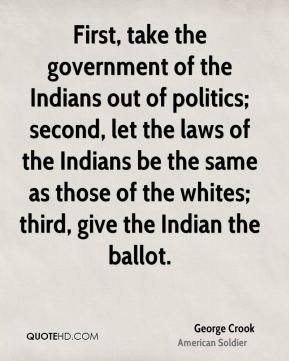 George Crook - First, take the government of the Indians out of politics; second, let the laws of the Indians be the same as those of the whites; third, give the Indian the ballot.