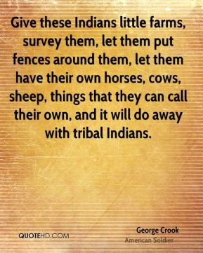 George Crook - Give these Indians little farms, survey them, let them put fences around them, let them have their own horses, cows, sheep, things that they can call their own, and it will do away with tribal Indians.