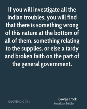 George Crook - If you will investigate all the Indian troubles, you will find that there is something wrong of this nature at the bottom of all of them, something relating to the supplies, or else a tardy and broken faith on the part of the general government.