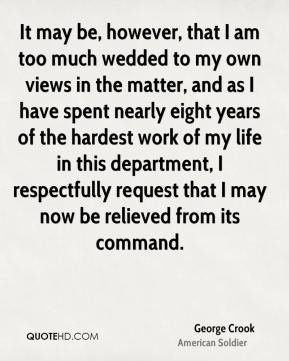 It may be, however, that I am too much wedded to my own views in the matter, and as I have spent nearly eight years of the hardest work of my life in this department, I respectfully request that I may now be relieved from its command.