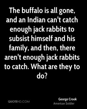 The buffalo is all gone, and an Indian can't catch enough jack rabbits to subsist himself and his family, and then, there aren't enough jack rabbits to catch. What are they to do?