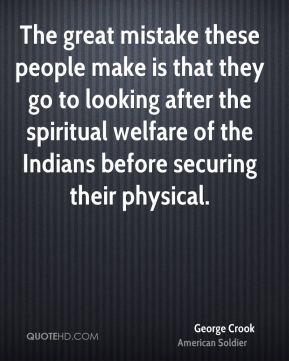 George Crook - The great mistake these people make is that they go to looking after the spiritual welfare of the Indians before securing their physical.