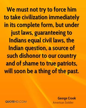 George Crook - We must not try to force him to take civilization immediately in its complete form, but under just laws, guaranteeing to Indians equal civil laws, the Indian question, a source of such dishonor to our country and of shame to true patriots, will soon be a thing of the past.