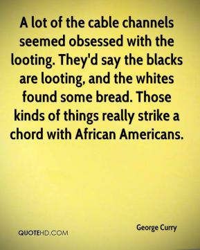 George Curry - A lot of the cable channels seemed obsessed with the looting. They'd say the blacks are looting, and the whites found some bread. Those kinds of things really strike a chord with African Americans.