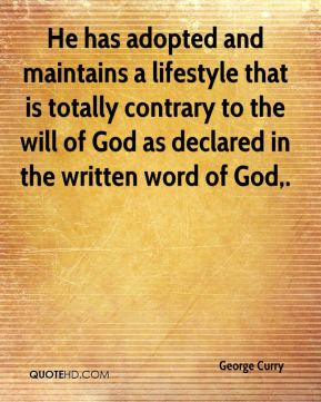 George Curry - He has adopted and maintains a lifestyle that is totally contrary to the will of God as declared in the written word of God.