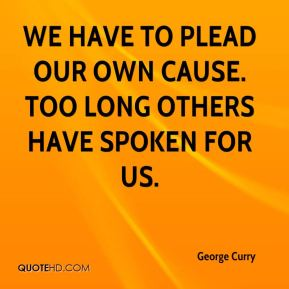 George Curry - We have to plead our own cause. Too long others have spoken for us.