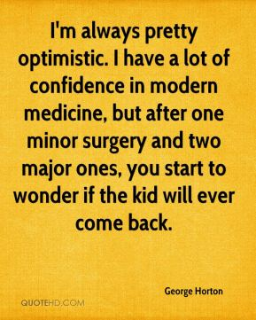 George Horton - I'm always pretty optimistic. I have a lot of confidence in modern medicine, but after one minor surgery and two major ones, you start to wonder if the kid will ever come back.