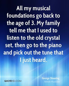 All my musical foundations go back to the age of 3. My family tell me that I used to listen to the old crystal set, then go to the piano and pick out the tune that I just heard.