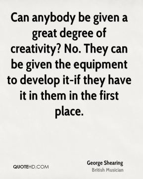 Can anybody be given a great degree of creativity? No. They can be given the equipment to develop it-if they have it in them in the first place.
