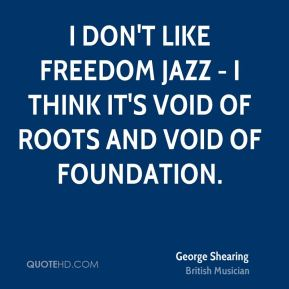 George Shearing - I don't like freedom jazz - I think it's void of roots and void of foundation.
