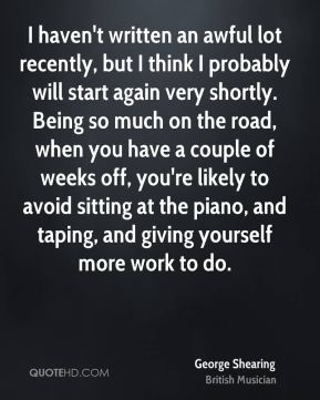 I haven't written an awful lot recently, but I think I probably will start again very shortly. Being so much on the road, when you have a couple of weeks off, you're likely to avoid sitting at the piano, and taping, and giving yourself more work to do.