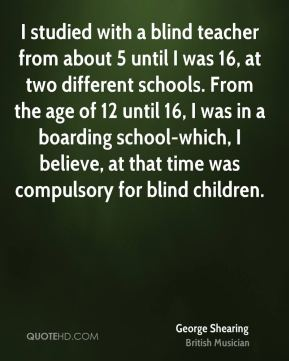 I studied with a blind teacher from about 5 until I was 16, at two different schools. From the age of 12 until 16, I was in a boarding school-which, I believe, at that time was compulsory for blind children.