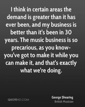 I think in certain areas the demand is greater than it has ever been, and my business is better than it's been in 30 years. The music business is so precarious, as you know-you've got to make it while you can make it, and that's exactly what we're doing.