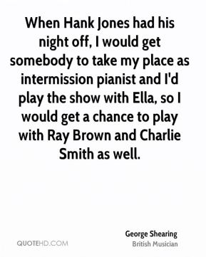 George Shearing - When Hank Jones had his night off, I would get somebody to take my place as intermission pianist and I'd play the show with Ella, so I would get a chance to play with Ray Brown and Charlie Smith as well.
