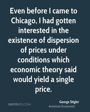 Even before I came to Chicago, I had gotten interested in the existence of dispersion of prices under conditions which economic theory said would yield a single price.