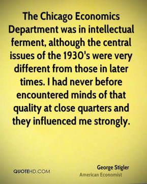 The Chicago Economics Department was in intellectual ferment, although the central issues of the 1930's were very different from those in later times. I had never before encountered minds of that quality at close quarters and they influenced me strongly.