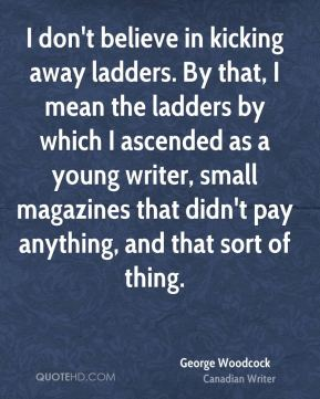 George Woodcock - I don't believe in kicking away ladders. By that, I mean the ladders by which I ascended as a young writer, small magazines that didn't pay anything, and that sort of thing.