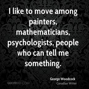 I like to move among painters, mathematicians, psychologists, people who can tell me something.