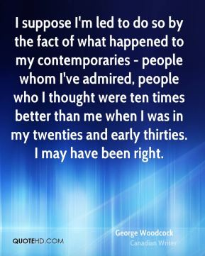 I suppose I'm led to do so by the fact of what happened to my contemporaries - people whom I've admired, people who I thought were ten times better than me when I was in my twenties and early thirties. I may have been right.