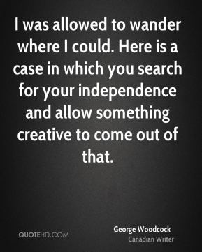 George Woodcock - I was allowed to wander where I could. Here is a case in which you search for your independence and allow something creative to come out of that.
