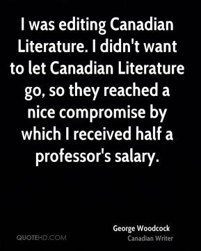 George Woodcock - I was editing Canadian Literature. I didn't want to let Canadian Literature go, so they reached a nice compromise by which I received half a professor's salary.