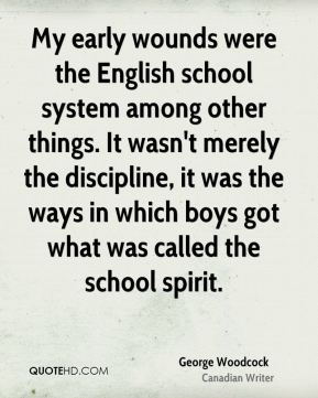 George Woodcock - My early wounds were the English school system among other things. It wasn't merely the discipline, it was the ways in which boys got what was called the school spirit.