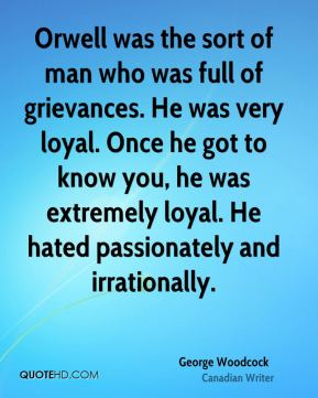 Orwell was the sort of man who was full of grievances. He was very loyal. Once he got to know you, he was extremely loyal. He hated passionately and irrationally.