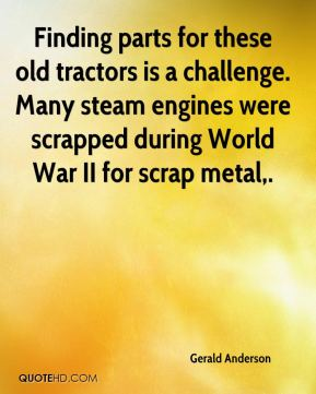 Gerald Anderson - Finding parts for these old tractors is a challenge. Many steam engines were scrapped during World War II for scrap metal.