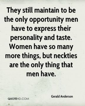 Gerald Anderson - They still maintain to be the only opportunity men have to express their personality and taste. Women have so many more things, but neckties are the only thing that men have.