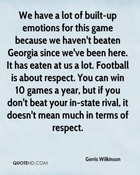 Gerris Wilkinson - We have a lot of built-up emotions for this game because we haven't beaten Georgia since we've been here. It has eaten at us a lot. Football is about respect. You can win 10 games a year, but if you don't beat your in-state rival, it doesn't mean much in terms of respect.