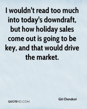 Giri Cherukuri - I wouldn't read too much into today's downdraft, but how holiday sales come out is going to be key, and that would drive the market.