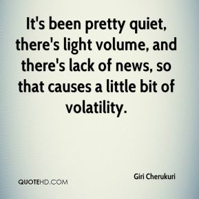 Giri Cherukuri - It's been pretty quiet, there's light volume, and there's lack of news, so that causes a little bit of volatility.