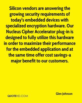 Glen Johnson - Silicon vendors are answering the growing security requirements of today's embedded devices with specialized encryption hardware. Our Nucleus Cipher Accelerator plug-in is designed to fully utilize this hardware in order to maximize their performance for the embedded application and at the same time offer cost savings-a major benefit to our customers.