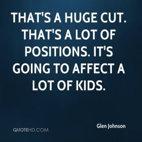 That's a huge cut. That's a lot of positions. It's going to affect a lot of kids.