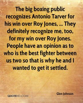 Glen Johnson - The big boxing public recognizes Antonio Tarver for his win over Roy Jones, ... They definitely recognize me, too, for my win over Roy Jones. People have an opinion as to who is the best fighter between us two so that is why he and I wanted to get it settled.