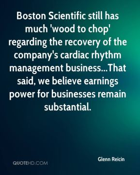 Glenn Reicin - Boston Scientific still has much 'wood to chop' regarding the recovery of the company's cardiac rhythm management business...That said, we believe earnings power for businesses remain substantial.