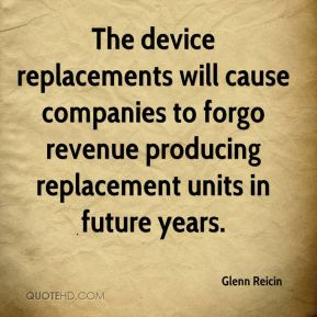 Glenn Reicin - The device replacements will cause companies to forgo revenue producing replacement units in future years.