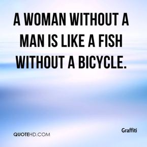 Graffiti - A woman without a man is like a fish without a bicycle.