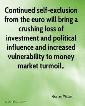 Graham Watson - Continued self-exclusion from the euro will bring a crushing loss of investment and political influence and increased vulnerability to money market turmoil.