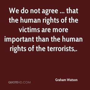 Graham Watson - We do not agree ... that the human rights of the victims are more important than the human rights of the terrorists.