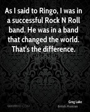 As I said to Ringo, I was in a successful Rock N Roll band. He was in a band that changed the world. That's the difference.
