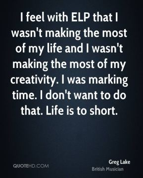 I feel with ELP that I wasn't making the most of my life and I wasn't making the most of my creativity. I was marking time. I don't want to do that. Life is to short.