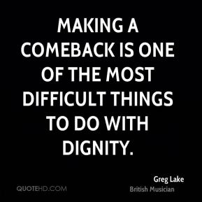 Greg Lake - Making a comeback is one of the most difficult things to do with dignity.