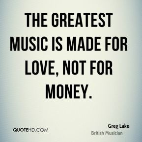 The greatest music is made for love, not for money.