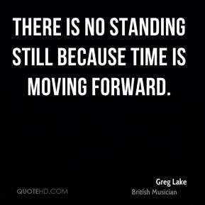 There is no standing still because time is moving forward.