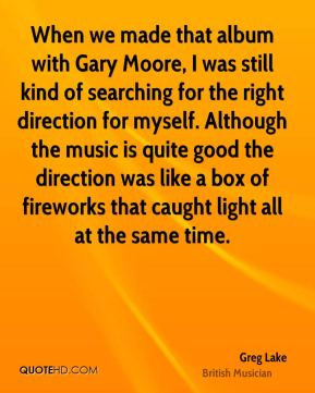 Greg Lake - When we made that album with Gary Moore, I was still kind of searching for the right direction for myself. Although the music is quite good the direction was like a box of fireworks that caught light all at the same time.
